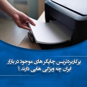 پرکاربردترین چاپگر های موجود در بازار ایران چه ویژگی هایی دارند ؟